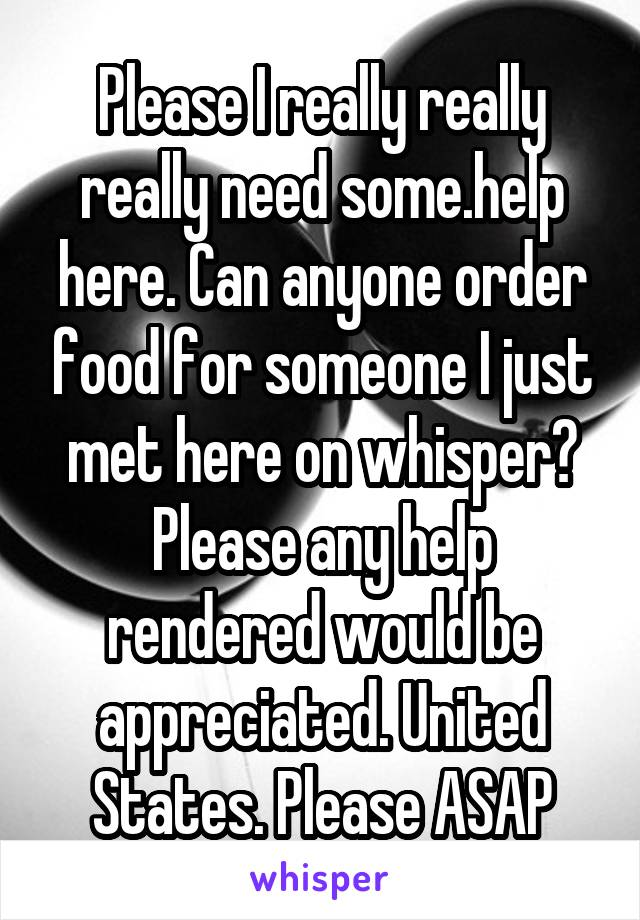 Please I really really really need some.help here. Can anyone order food for someone I just met here on whisper? Please any help rendered would be appreciated. United States. Please ASAP