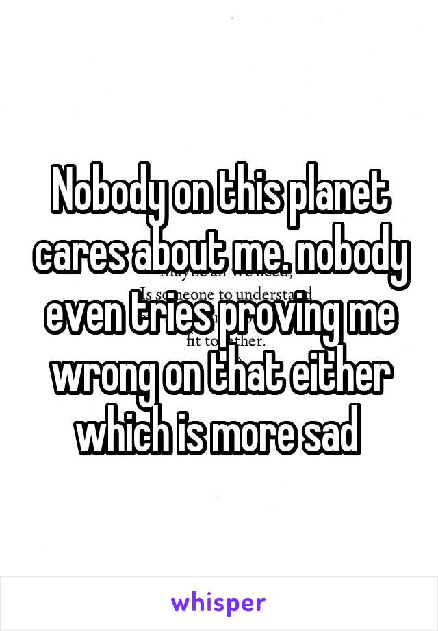 Nobody on this planet cares about me. nobody even tries proving me wrong on that either which is more sad