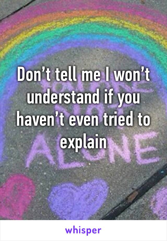 Don't tell me I won't understand if you haven't even tried to explain
