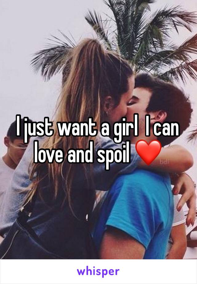 I just want a girl  I can love and spoil ❤️