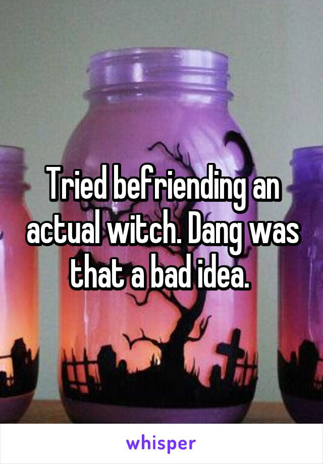 Tried befriending an actual witch. Dang was that a bad idea.