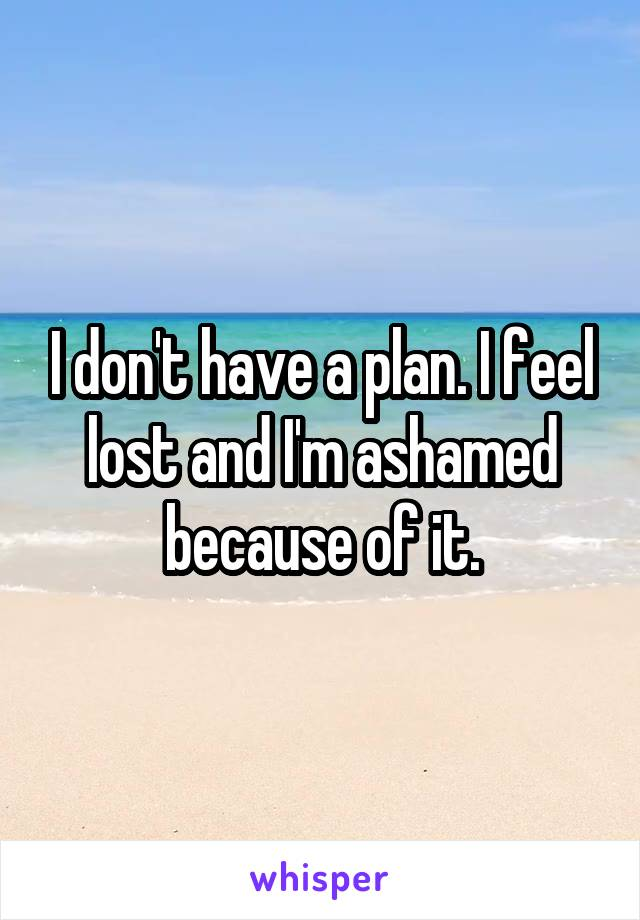 I don't have a plan. I feel lost and I'm ashamed because of it.