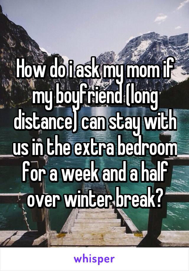 How do i ask my mom if my boyfriend (long distance) can stay with us in the extra bedroom for a week and a half over winter break?