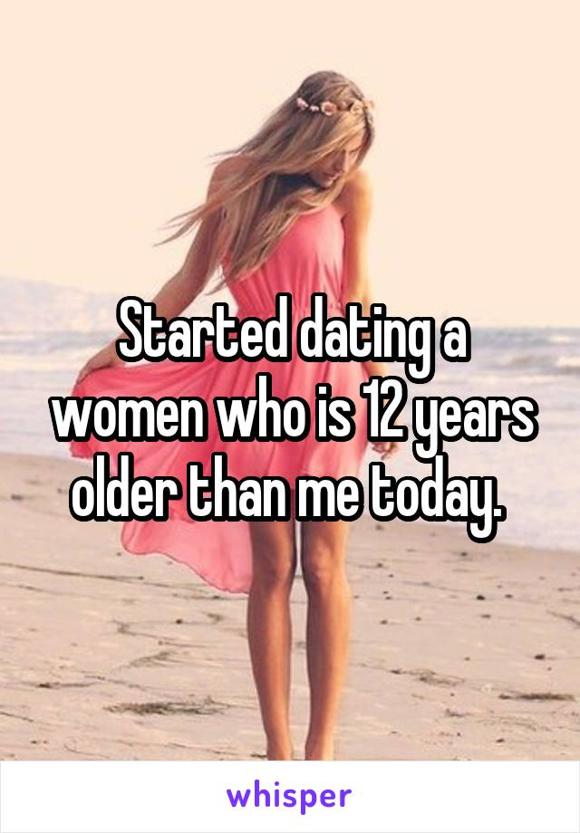 Started dating a women who is 12 years older than me today.