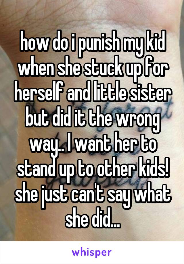 how do i punish my kid when she stuck up for herself and little sister but did it the wrong way.. I want her to stand up to other kids! she just can't say what she did...