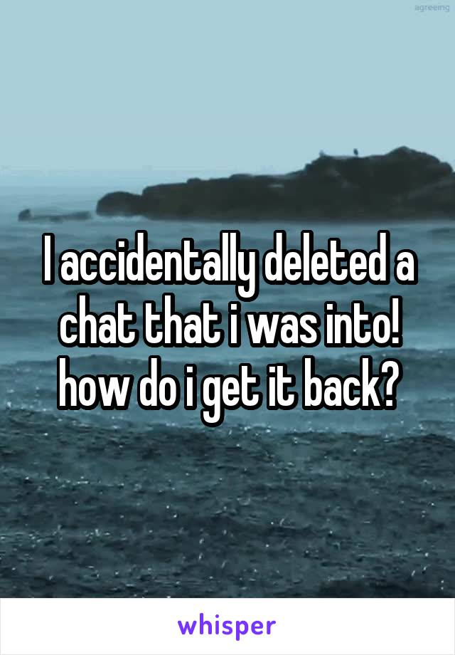 I accidentally deleted a chat that i was into! how do i get it back?