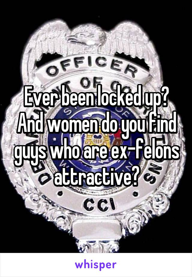 Ever been locked up? And women do you find guys who are ex-felons attractive?