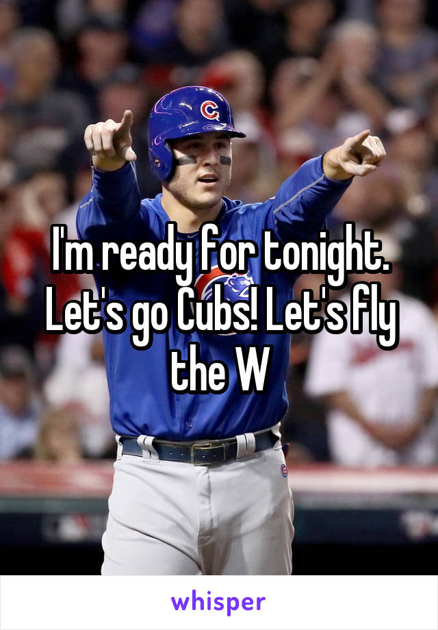 I'm ready for tonight. Let's go Cubs! Let's fly the W