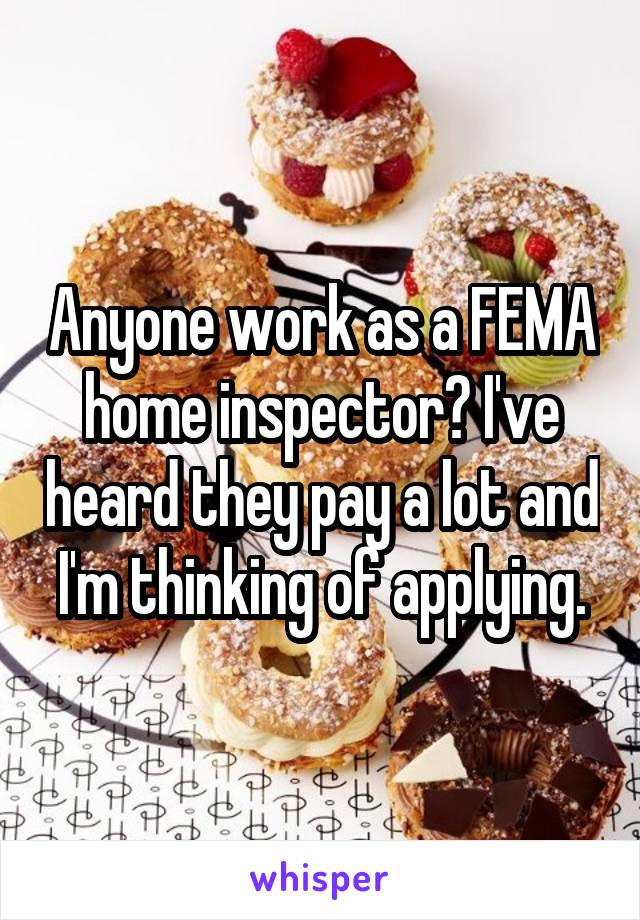 Anyone work as a FEMA home inspector? I've heard they pay a lot and I'm thinking of applying.