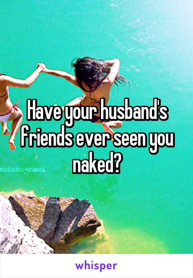Have your husband's friends ever seen you naked?