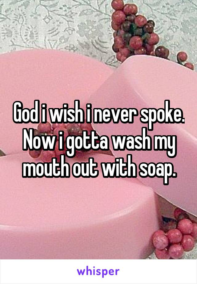 God i wish i never spoke. Now i gotta wash my mouth out with soap.