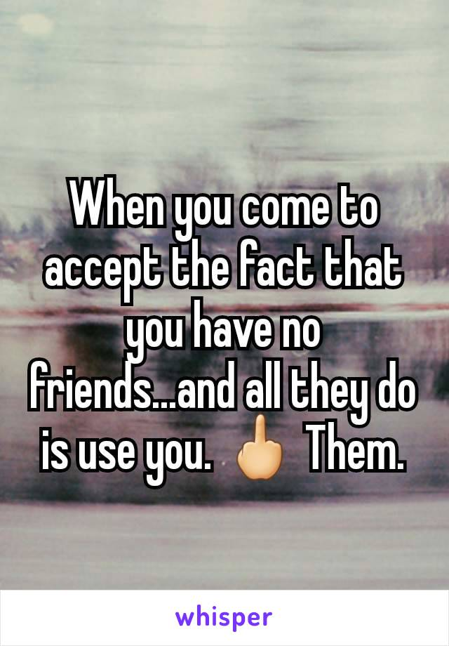 When you come to accept the fact that you have no friends...and all they do is use you. 🖕 Them.