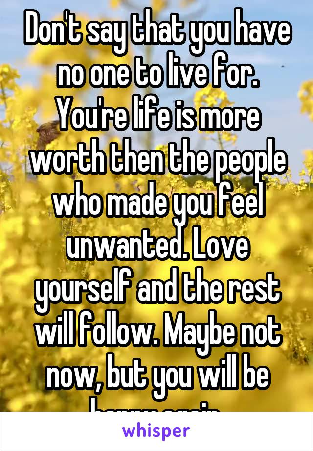 Don't say that you have no one to live for. You're life is more worth then the people who made you feel unwanted. Love yourself and the rest will follow. Maybe not now, but you will be happy again