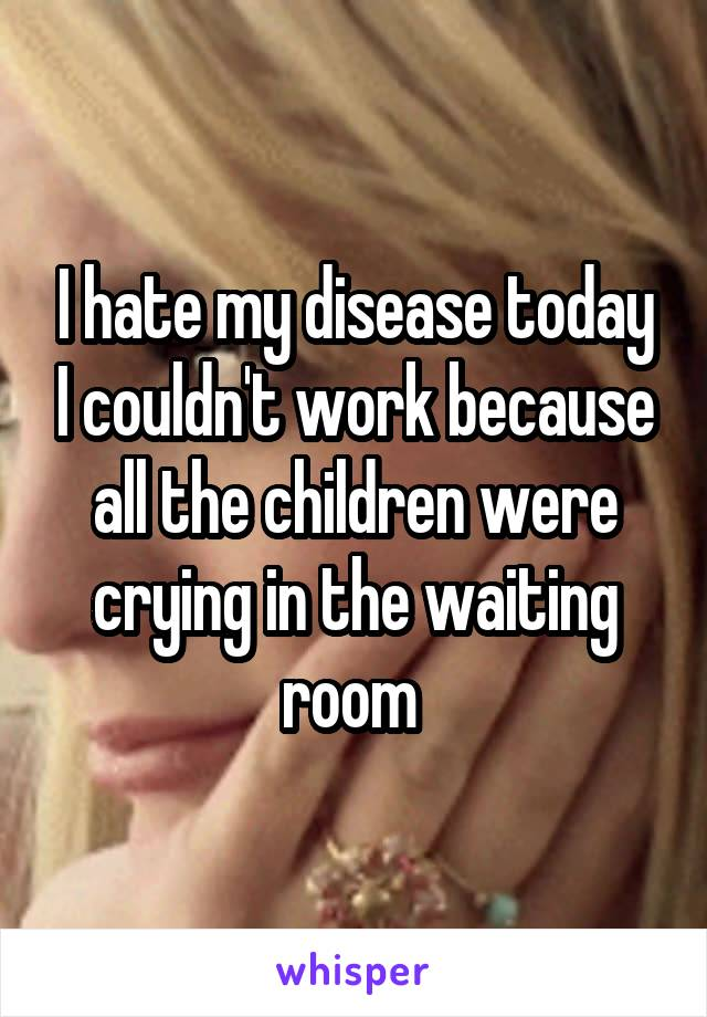 I hate my disease today I couldn't work because all the children were crying in the waiting room
