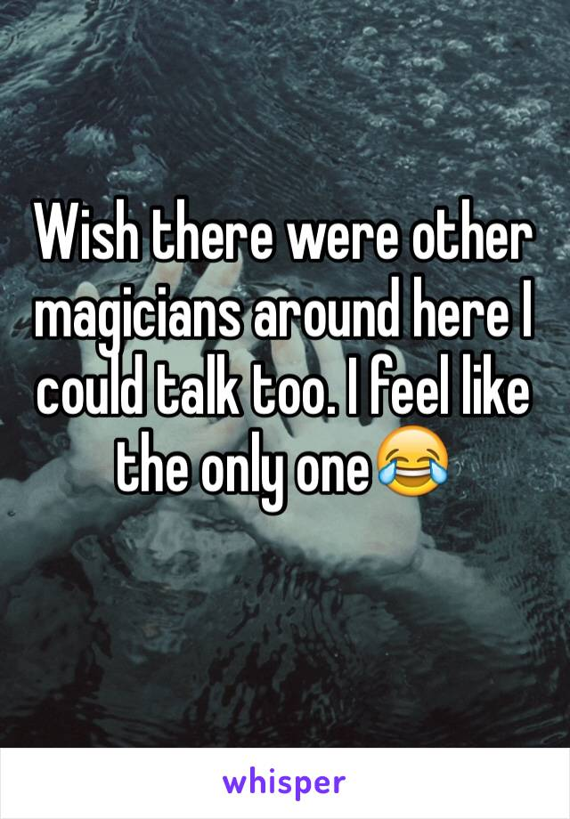Wish there were other magicians around here I could talk too. I feel like the only one😂