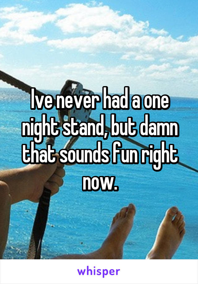 Ive never had a one night stand, but damn that sounds fun right now.