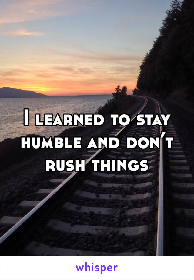 I learned to stay humble and don't rush things