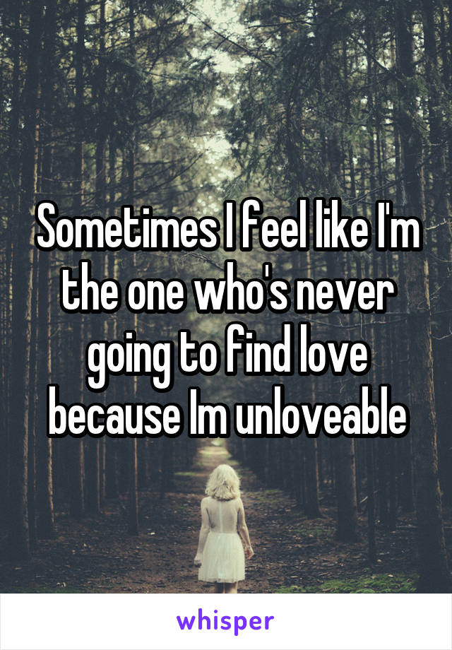 Sometimes I feel like I'm the one who's never going to find love because Im unloveable