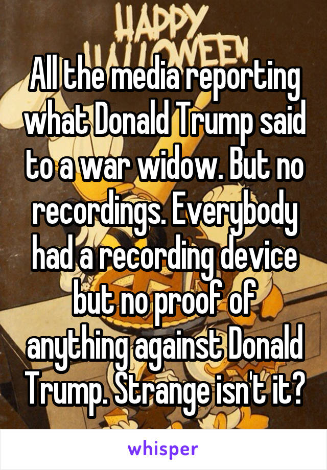 All the media reporting what Donald Trump said to a war widow. But no recordings. Everybody had a recording device but no proof of anything against Donald Trump. Strange isn't it?
