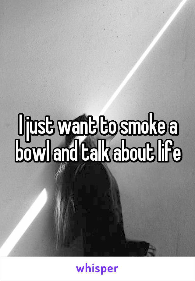 I just want to smoke a bowl and talk about life