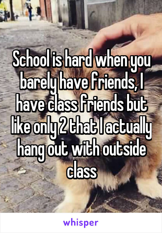 School is hard when you barely have friends, I have class friends but like only 2 that I actually hang out with outside class