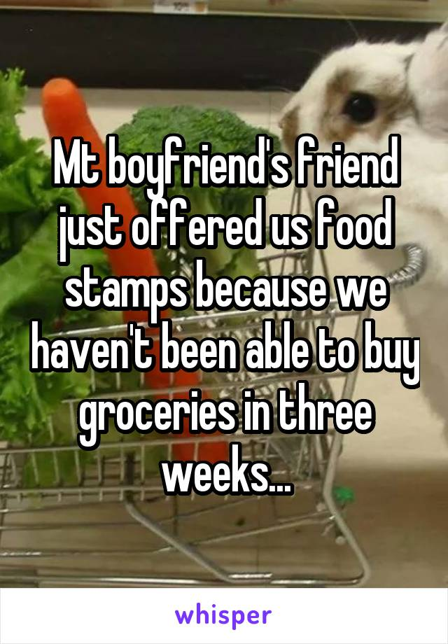 Mt boyfriend's friend just offered us food stamps because we haven't been able to buy groceries in three weeks...