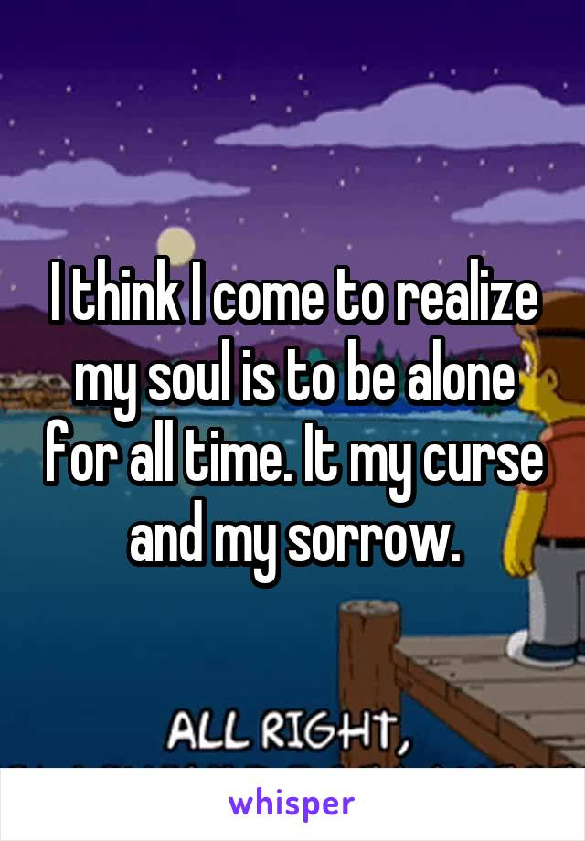 I think I come to realize my soul is to be alone for all time. It my curse and my sorrow.