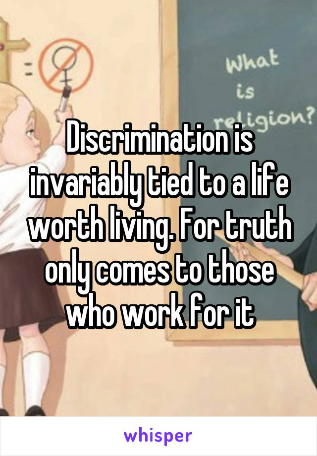 Discrimination is invariably tied to a life worth living. For truth only comes to those who work for it