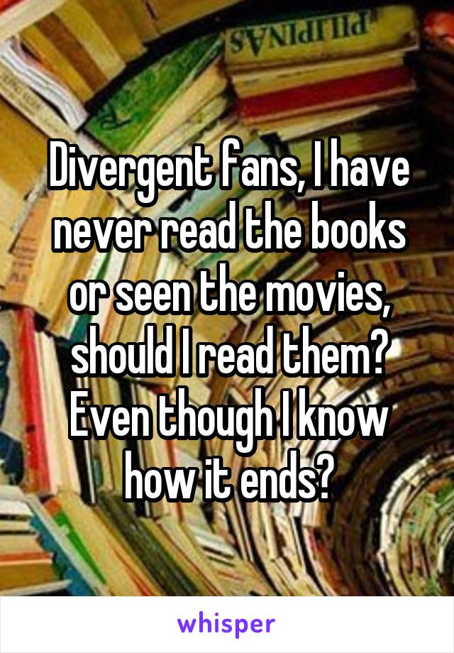 Divergent fans, I have never read the books or seen the movies, should I read them? Even though I know how it ends?