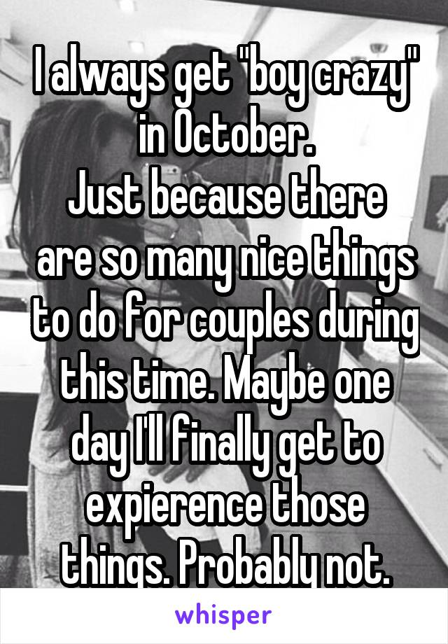 "I always get ""boy crazy"" in October. Just because there are so many nice things to do for couples during this time. Maybe one day I'll finally get to expierence those things. Probably not."