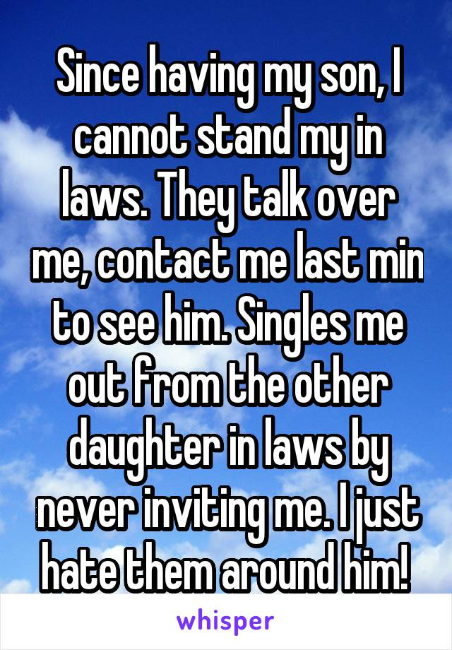 Since having my son, I cannot stand my in laws. They talk over me, contact me last min to see him. Singles me out from the other daughter in laws by never inviting me. I just hate them around him!