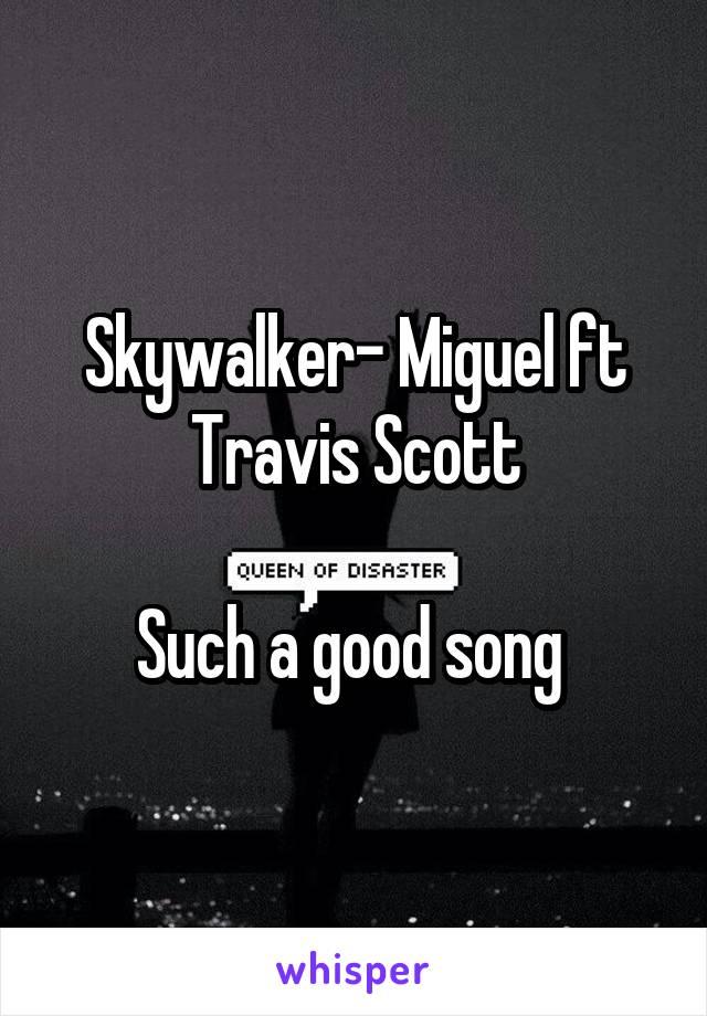 Skywalker- Miguel ft Travis Scott  Such a good song