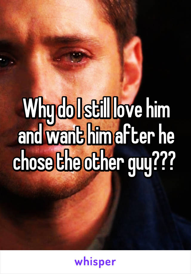 Why do I still love him and want him after he chose the other guy???