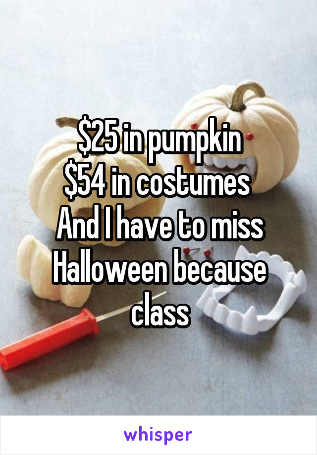 $25 in pumpkin $54 in costumes  And I have to miss Halloween because class