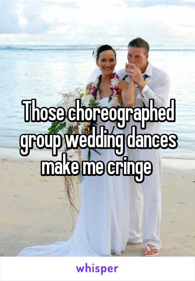 Those choreographed group wedding dances make me cringe