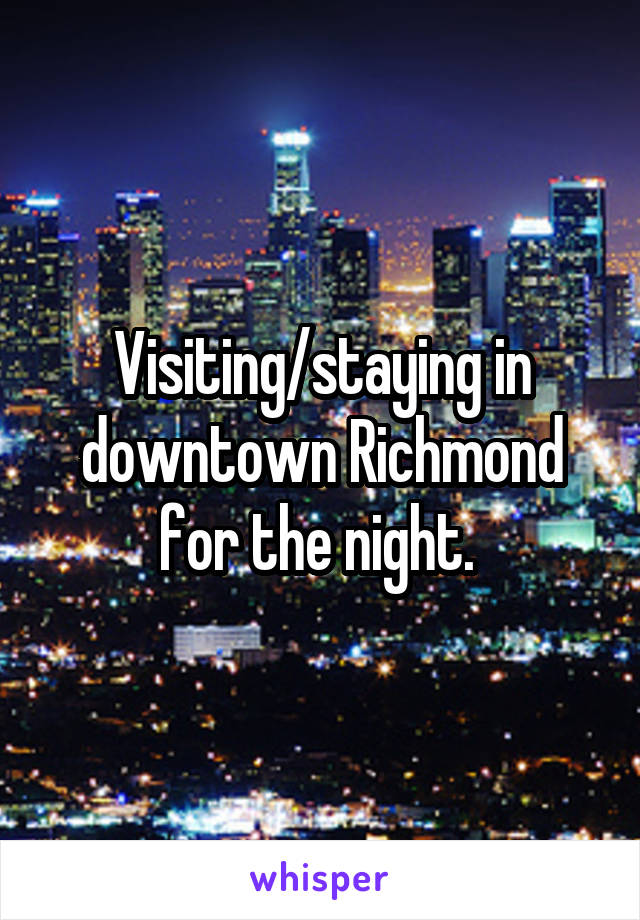 Visiting/staying in downtown Richmond for the night.
