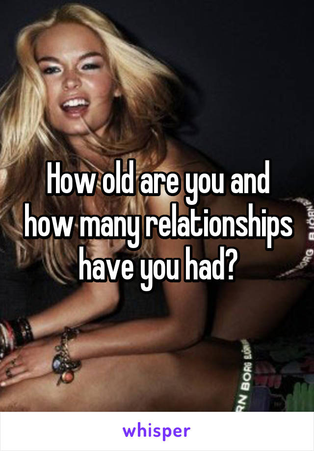 How old are you and how many relationships have you had?