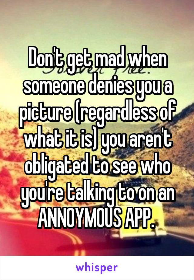 Don't get mad when someone denies you a picture (regardless of what it is) you aren't obligated to see who you're talking to on an ANNOYMOUS APP.