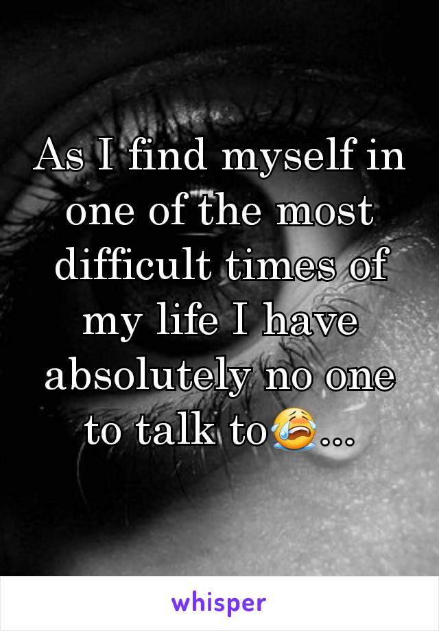 As I find myself in one of the most difficult times of my life I have absolutely no one to talk to😭...