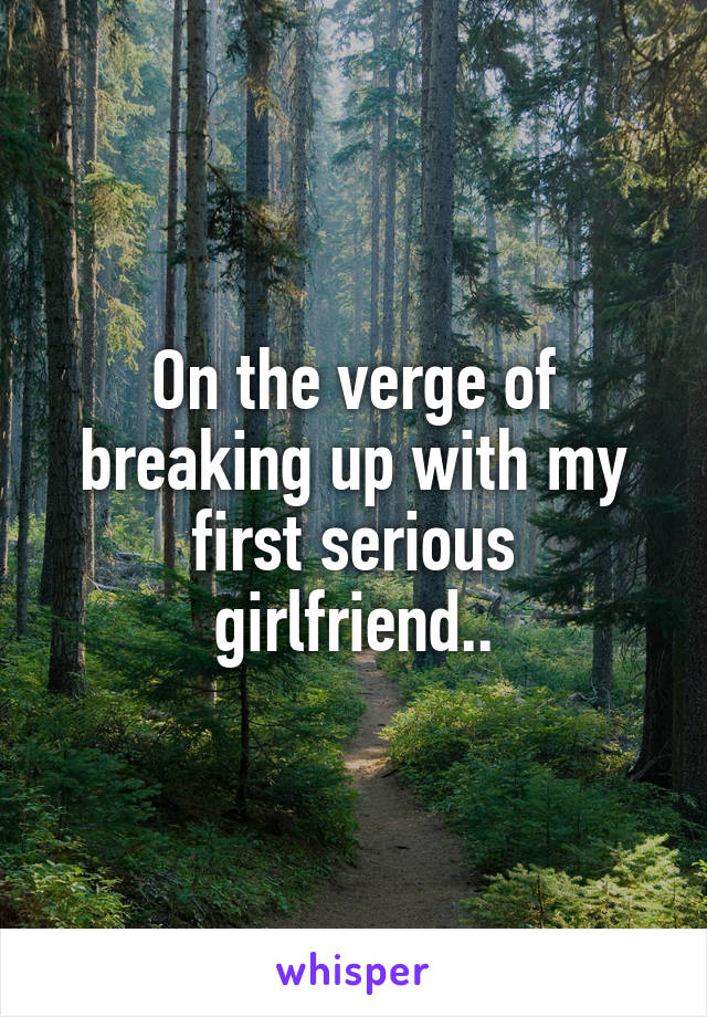 On the verge of breaking up with my first serious girlfriend..