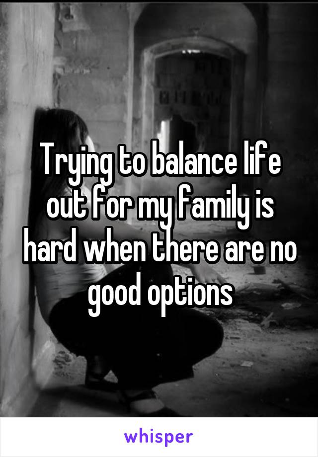 Trying to balance life out for my family is hard when there are no good options