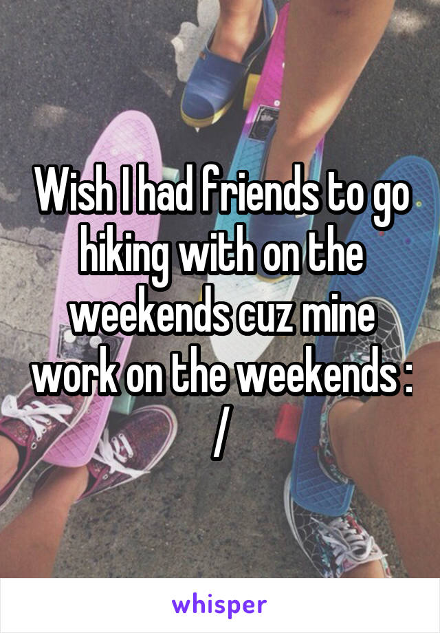Wish I had friends to go hiking with on the weekends cuz mine work on the weekends : /
