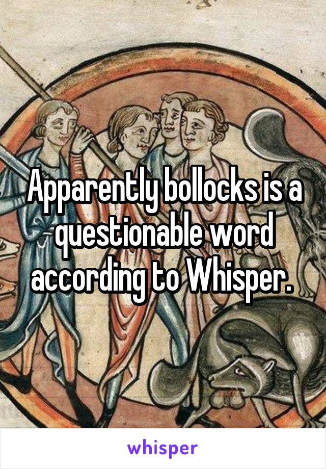 Apparently bollocks is a questionable word according to Whisper.