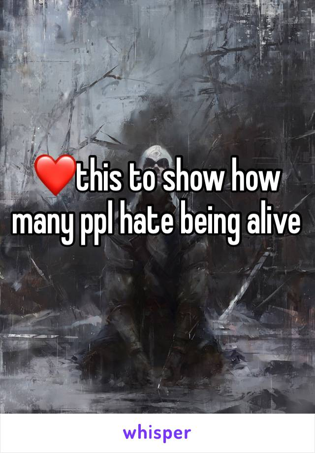 ❤️this to show how many ppl hate being alive