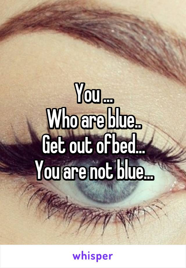 You ... Who are blue.. Get out ofbed... You are not blue...
