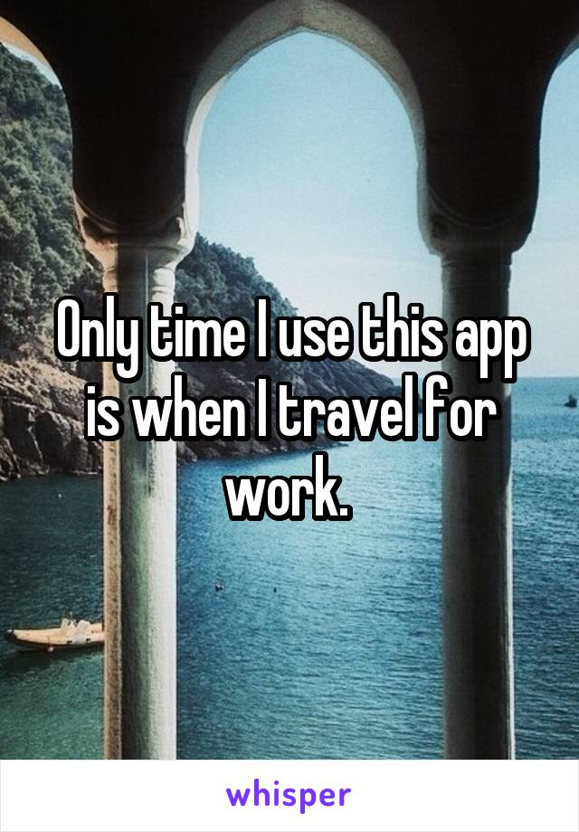 Only time I use this app is when I travel for work.