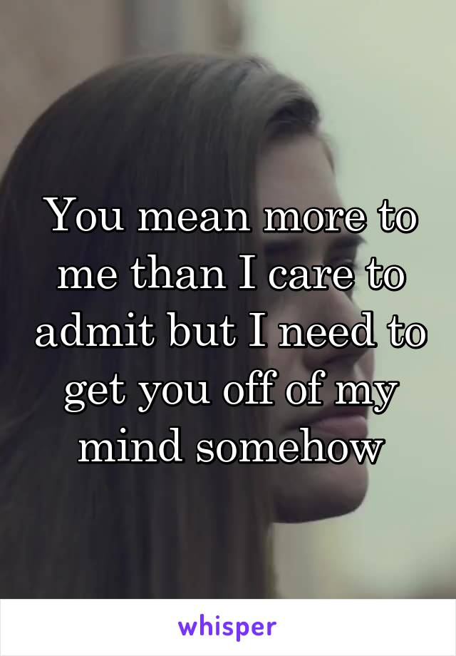 You mean more to me than I care to admit but I need to get you off of my mind somehow