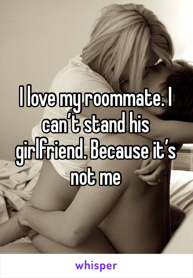 I love my roommate. I can't stand his girlfriend. Because it's not me