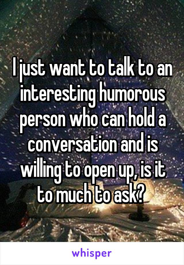 I just want to talk to an interesting humorous person who can hold a conversation and is willing to open up, is it to much to ask?