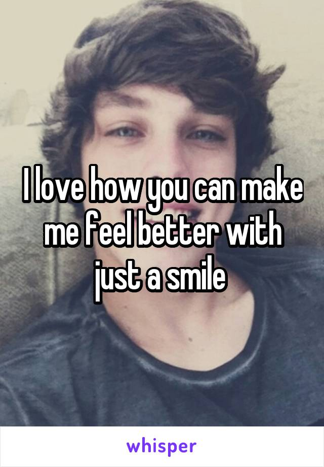 I love how you can make me feel better with just a smile